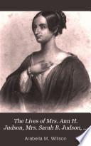 The Lives of Mrs  Ann H  Judson  Mrs  Sarah B  Judson  and Mrs  Emily C  Judson Book PDF