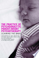 The Practice of Psychoanalytic Parent-Infant Psychotherapy For Babies And Their Parents