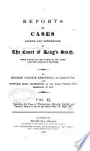 Reports of cases argued and determined in the Court of King's Bench , with tables of the names of the cases and the principal matters