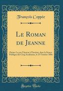 Le Roman de Jeanne: Poème Lu Par L'Auteur à L'Institut, Dans La Séance Publique Des Cinq Académies, Le 25 Octobre 1886 (Classic Reprint)