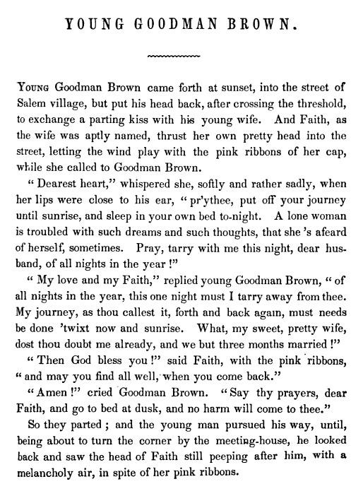 Young Goodman Brown.  Young Goodman Brown came forth at sunset, into the street of Salem village, but put his head back, after crossing the threshold, to exhange a parting kiss with his young wife. And Faith, as the wife was aptly named, thrust her own pretty head into the street, letting the wind play with the pink ribbons of her cap, while she called to Goodman Brown.