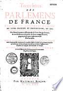 Treize Livres des parlements de France    s quels est amplement trait   de leur origine et institution  et des pr  sidents  conseillers  gens du roi  greffiers  secr  taires  huissiers et autres officiers