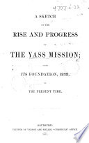 A Sketch of the Rise and Progress of the Yass Mission; from its foundation, 1838, to the present time. [With illustrations.]