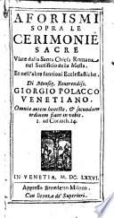 Aforismi sopra le cerimonie sacre vsate dalla Santa Chiesa romana nel sacrificio della messa  Et nell altre funtioni ecclesiastiche  Di monsig  reuerendiss  Giorgio Polacco venetiano