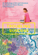 Troubling borders : an anthology of art and literature by Southeast Asian women in the diaspora / edited by Isabelle Thuy Pelaud, Lan Duong, Mariam B.