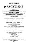 Dictionnaire d Ascetisme  compremant un Discours Preliminaire     l Expose et la Solution de toutes les Question Speculatives et Pratiques de la Theologie Mystique     par J C  G  et J  C  P