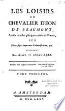 Les Loisirs du chevalier d Eon de Beaumont ancien ministre pl  nipotentiaire en France sur divers sujets importans d administration  etc pendant son s  jour en Angleterre