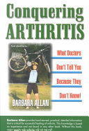 Conquering Arthritis  What Doctors Don t Tell You Because They Don t Know Critical For Successful Healing Of Arthritis But