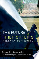 The Future Firefighter   s Preparation Guide  Be the Best Firefighter Candidate You Can Be