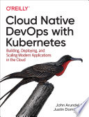 Cloud Native DevOps With Kubernetes : a reliable and scalable platform for running containerized...