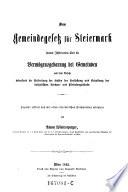 Das Gemeindegesetz für Steiermark sammt Instruction über die Vermögensgebarung bei Gemeinden und dem Gesetzte betreffend die Bestreitung der Kosten der Herstellung und Erhaltung der katholischen Kirchen- und Pfründengebäude ; Popular erklärt und ... erläutert