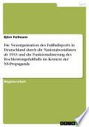 Die Neuorganisation des Fußballsports in Deutschland durch die Nationalsozialisten ab 1933 und die Funktionalisierung des Hochleistungsfußballs im Kontext der NS-Propaganda