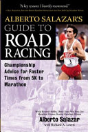Alberto Salazar's Guide To Road Racing : how to run farther and faster without the...