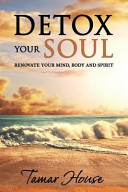 Detox Your Soul Renovate Your Mind  Body  and Spirit Book PDF