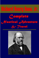 Complete Nautical Adventure Travel Anthologies of Richard Henry Dana - The Seaman's Friend To Cuba and Back Two Years Before the Mast