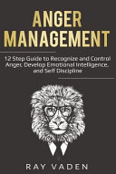 Anger Management 12 Step Guide To Recognize And Control Anger Develop Emotional Intelligence And Self Discipline