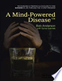A Mind Powered DiseaseTM  Recognizing and Treating Alcoholism to Find Success In Life Through the 12 Step Program