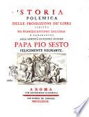 Storia polemica delle proibizioni de  libri scritta da Francescantonio Zaccaria e consecrata alla santita di nostro signore papa Pio sesto felicemente regnante