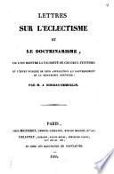 Lettres sur l   clectisme et le doctrinarisme  ou l on montre la fausset   de ces syst  mes et l effet de leur application au gouvernement