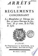 Arr  ts et r  glements concernant la manufacture et fabrique des bas et autres ouvrages de soie  laine  fil et coton de la ville de Lyon