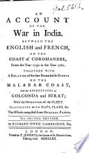 An Account of the War in India  Between the English and French  on the Coast of Coromandel  from the Year 1750  to the Year 1760  Together with a Relation of the Late Remarkable Events on the Malabar Coast  and the Expeditions to Golconda and Surat     Illustrated with Maps  Plans   c  The Whole Compiled from Original Papers