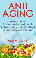 Anti Aging Anti Aging Secrets Anti Aging Medical Breakthroughs The Best All Natural Methods And Foods To Look Younger And Live Longer