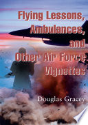 Flying Lessons, Ambulances, and Other Air Force Vignettes And Patients Of The United States Air Force