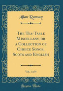 The Tea-Table Miscellany, Or a Collection of Choice Songs, Scots and English, Vol. 1 of 4 (Classic Reprint)