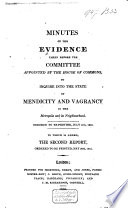 Minutes of the Evidence Taken Before the Committee Appointed by the House of Commons to Inquire Into the State of Mendicity and Vagrancy in the Metropolis and Its Neighbourhood