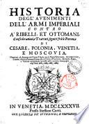 Historia degl'auenimenti dell'armi imperiali contro a ribelli et ottomani, confederationi e trattati seguiti fra le potenze di Cesare, Polonia, Venetia e Moscouia ..