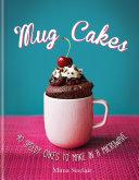 Mug Cakes  40 speedy cakes to make in a microwave