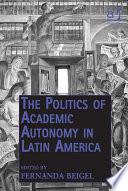 The Politics Of Academic Autonomy In Latin America
