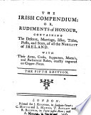 The Irish Compendium Or Rudiments of Honour  Containing the Descent  Marriage  Issue  Titles  Posts and Seats of All the Nobility of Ireland     The Fifth Edition
