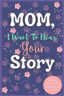 Mom I Want To Hear Your Story A Mother S Guided Journal To Share Her Life Her Memories