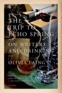 The Trip To Echo Spring : magazine notable book of 2014 olivia laing's widely...