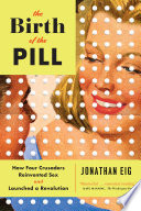 The Birth Of The Pill How Four Crusaders Reinvented Sex And Launched A Revolution