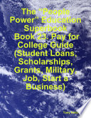 The    People Power    Education Superbook  Book 23  Pay for College Guide  Student Loans  Scholarships  Grants  Military  Job  Start a Business