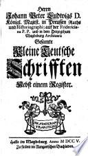 Herrn Johann Peter Ludwigs D. Königl. Majest. in Preussen Raths und Historiographi ... Gesamte Kleine Teutsche Schrifften