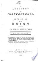 An Argument For Independence In Opposition To Union Addressed To All His Countrymen By An Irish Catholic