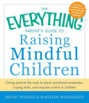 The everything parent's guide to raising mindful children : giving parents the tools to teach emotional awareness, coping skills, and impulse control in children