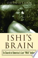 Ishi s Brain  In Search of Americas Last  Wild  Indian