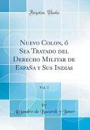 Nuevo Colon, ó Sea Tratado del Derecho Militar de España y Sus Indias, Vol. 1 (Classic Reprint)