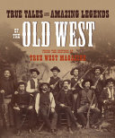 True Tales And Amazing Legends Of The Old West From True West Magazine