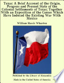 Texas A Brief Account Of The Origin Progress And Present State Of The Colonial Settlements Of Texas Together With An Exposition Of The Causes Which Have Induced The Existing War With Mexico