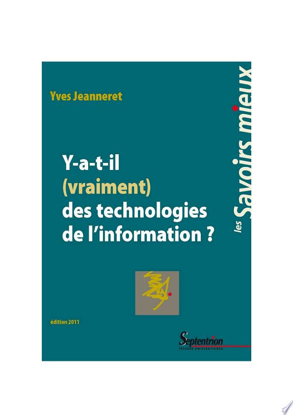 Y a-t-il (vraiment) des technologies de l'information ? / Yves Jeanneret.- Villeneuve d'Ascq : Presses universitaires du Septentrion , 2011