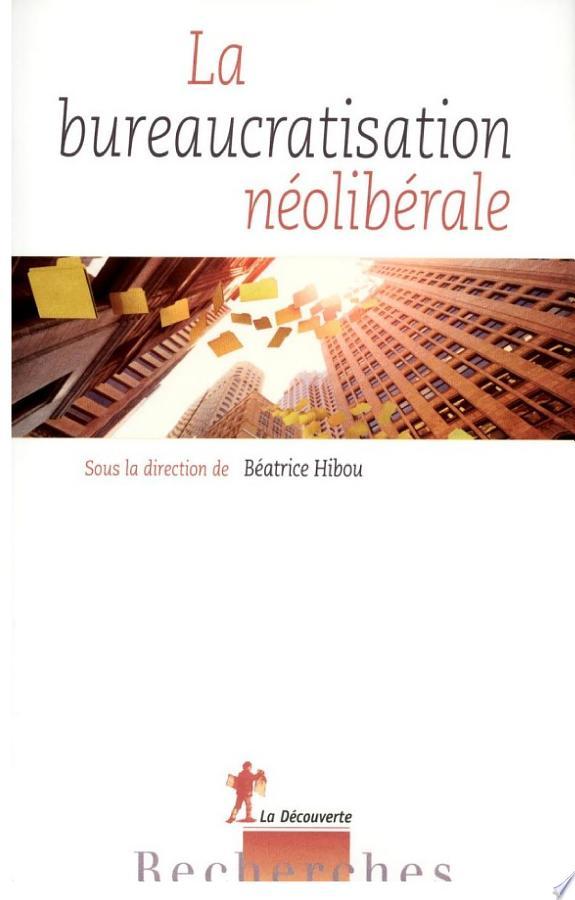 La bureaucratisation néolibérale / sous la direction de Béatrice Hibou.- Paris : Éd. La Découverte , impr. 2013