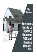 The Book on Beginners Guide to Flipping Houses