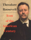Theodore Roosevelt  Icon of the American Century