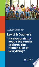 A Study Guide for Levitt   Dubner s  Freakonomics  A Rogue Economist Explores the Hidden Side of Everything