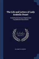 The Life and Letters of Lady Arabella Stuart  Including Numerous Original and Unpublished Documents
